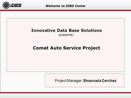 Welcome to IDBS Center Innovative Data Base Solutions presents: Comat Auto Service Project Project Manager: Emanuela Cerchez.