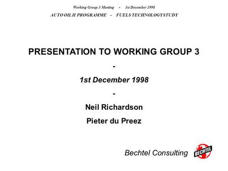 Bechtel Consulting Working Group 3 Meeting - 1st December 1998 AUTO OIL II PROGRAMME - FUELS TECHNOLOGY STUDY PRESENTATION TO WORKING GROUP 3 - 1st December.