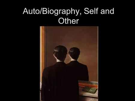 Auto/Biography, Self and Other. autobiography (about self) vs. biography auto. written in first person, by I, who is both subject and object biography.