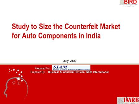 Research-based Consultancy for B2B and technology Markets BIRD 1 Study to Size the Counterfeit Market for Auto Components in India July 2006 Prepared For: