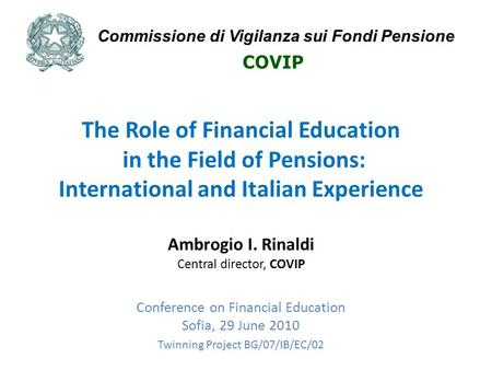 The Role of Financial Education in the Field of Pensions: International and Italian Experience Ambrogio I. Rinaldi Central director, COVIP Conference on.