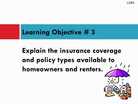 Learning Objective # 3 Explain the insurance coverage and policy types available to homeowners and renters. LO#3.