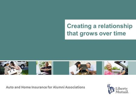 Auto and Home Insurance for Alumni Associations Creating a relationship that grows over time.