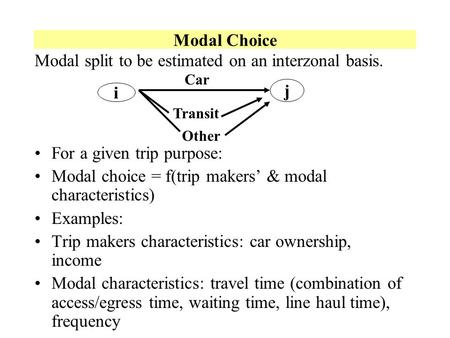 Modal Choice Modal split to be estimated on an interzonal basis. For a given trip purpose: Modal choice = f(trip makers & modal characteristics) Examples: