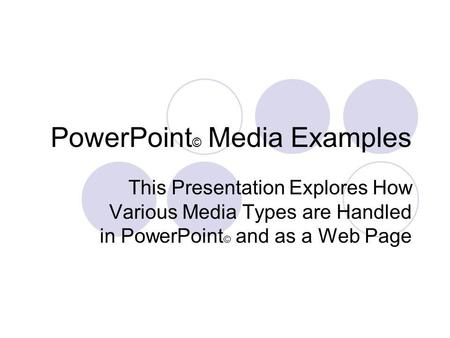 PowerPoint © Media Examples This Presentation Explores How Various Media Types are Handled in PowerPoint © and as a Web Page.