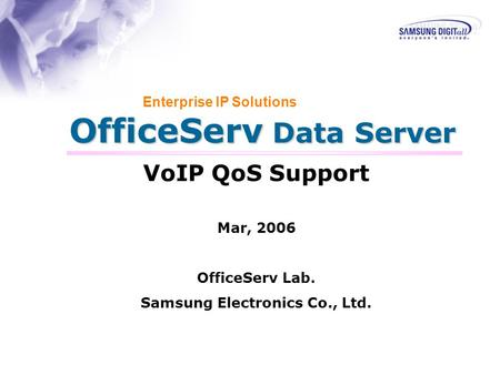 OfficeServ Data Server Enterprise IP Solutions VoIP QoS Support Mar, 2006 OfficeServ Lab. Samsung Electronics Co., Ltd.