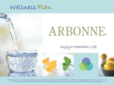 Wellness Plan The following training is designed to support company produced marketing and promotional tools. Arbonne is a registered trademark of Arbonne.