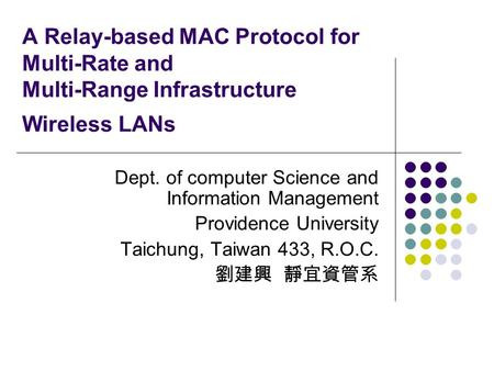 A Relay-based MAC Protocol for Multi-Rate and Multi-Range Infrastructure Wireless LANs Dept. of computer Science and Information Management Providence.