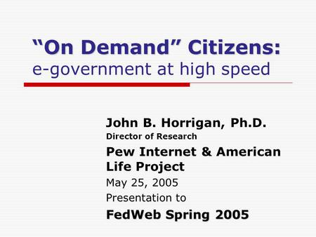 On Demand Citizens: On Demand Citizens: e-government at high speed John B. Horrigan, Ph.D. Director of Research Pew Internet & American Life Project May.