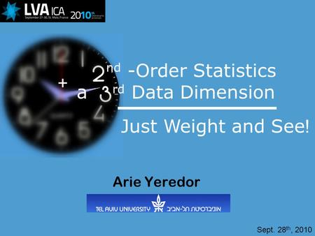 A rd Data Dimension Arie Yeredor nd -Order Statistics Just Weight and See! + Sept. 28 th, 2010.