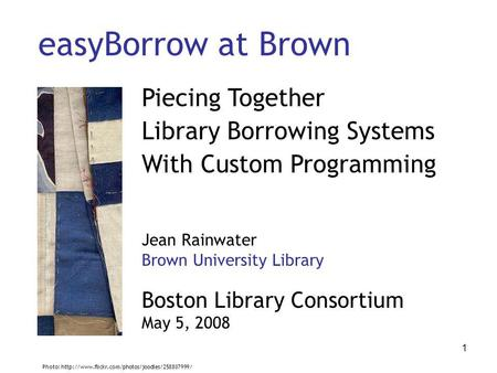 1 easyBorrow at Brown Piecing Together Library Borrowing Systems With Custom Programming Jean Rainwater Brown University Library Boston Library Consortium.