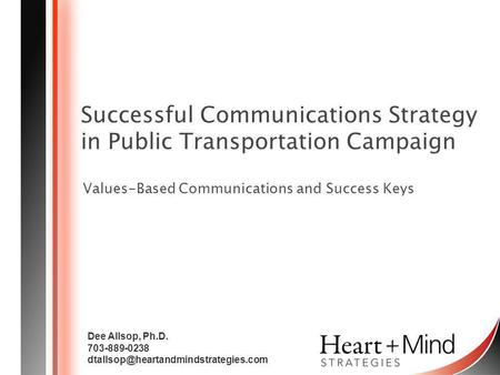 Successful Communications Strategy in Public Transportation Campaign Values-Based Communications and Success Keys Dee Allsop, Ph.D. 703-889-0238