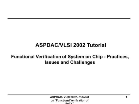 ASPDAC / VLSI 2002 - Tutorial on Functional Verification of SoCs 1 ASPDAC/VLSI 2002 Tutorial Functional Verification of System on Chip - Practices, Issues.