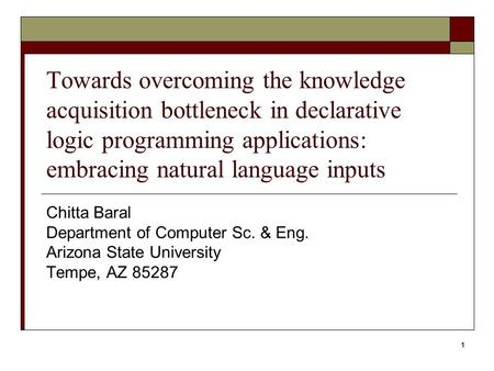 1 Towards overcoming the knowledge acquisition bottleneck in declarative logic programming applications: embracing natural language inputs Chitta Baral.