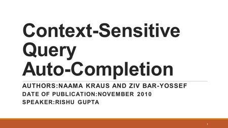 Context-Sensitive Query Auto-Completion AUTHORS:NAAMA KRAUS AND ZIV BAR-YOSSEF DATE OF PUBLICATION:NOVEMBER 2010 SPEAKER:RISHU GUPTA 1.