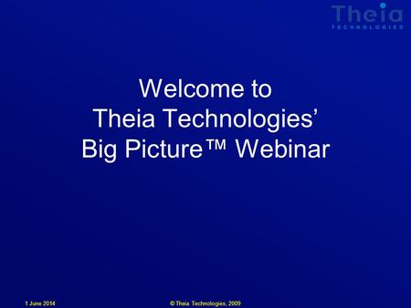 1 June 2014 Welcome to Theia Technologies Big Picture Webinar © Theia Technologies, 2009.