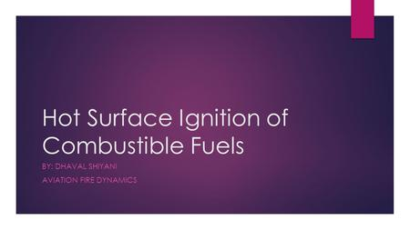 Hot Surface Ignition of Combustible Fuels BY: DHAVAL SHIYANI AVIATION FIRE DYNAMICS.