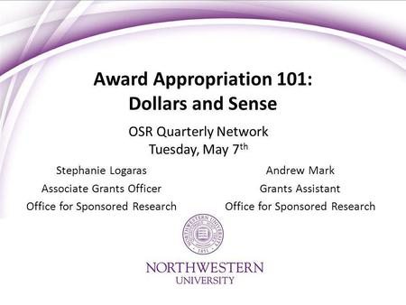 Award Appropriation 101: Dollars and Sense Stephanie Logaras Associate Grants Officer Office for Sponsored Research Andrew Mark Grants Assistant Office.