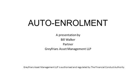 AUTO-ENROLMENT A presentation by Bill Walker Partner Greyfriars Asset Management LLP Greyfriars Asset Management LLP is authorised and regulated by The.