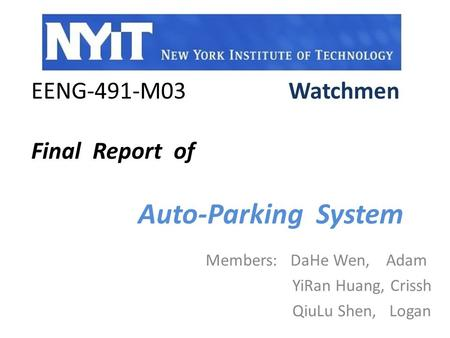EENG-491-M03 Watchmen Final Report of Auto-Parking System Members: DaHe Wen, Adam YiRan Huang, Crissh QiuLu Shen, Logan.