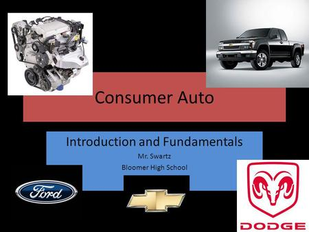Consumer Auto Introduction and Fundamentals Mr. Swartz Bloomer High School.