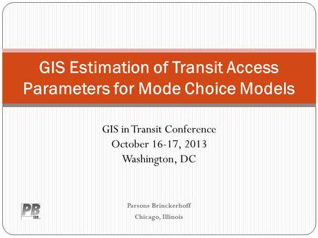 Parsons Brinckerhoff Chicago, Illinois GIS Estimation of Transit Access Parameters for Mode Choice Models GIS in Transit Conference October 16-17, 2013.