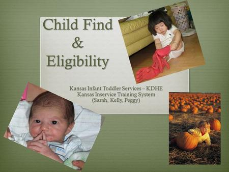 Child Find & Eligibility Child Find & Eligibility Kansas Infant Toddler Services – KDHE Kansas Inservice Training System (Sarah, Kelly, Peggy)