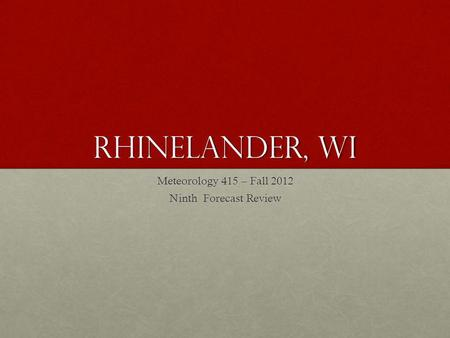 Rhinelander, wi Meteorology 415 – Fall 2012 Ninth Forecast Review.