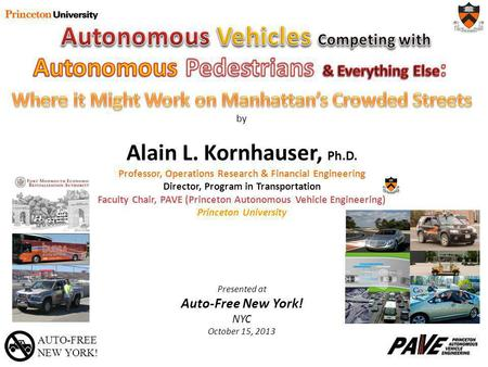 AUTO-FREE NEW YORK! by Alain L. Kornhauser, Ph.D. Professor, Operations Research & Financial Engineering Director, Program in Transportation Faculty Chair,