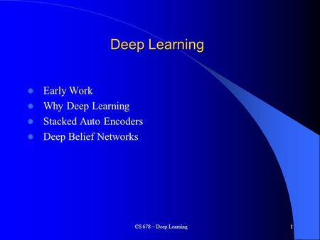 CS 678 – Deep Learning1 Deep Learning Early Work Why Deep Learning Stacked Auto Encoders Deep Belief Networks.