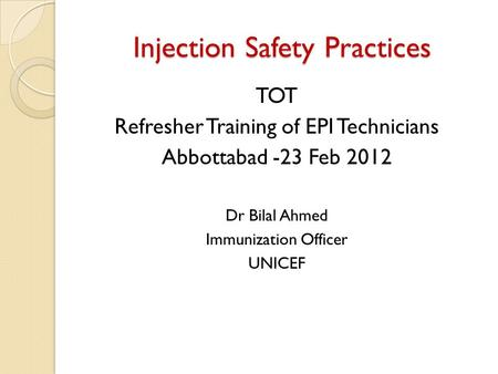 Injection Safety Practices TOT Refresher Training of EPI Technicians Abbottabad -23 Feb 2012 Dr Bilal Ahmed Immunization Officer UNICEF.