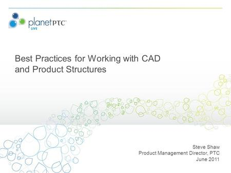 Best Practices for Working with CAD and Product Structures Steve Shaw Product Management Director, PTC June 2011.