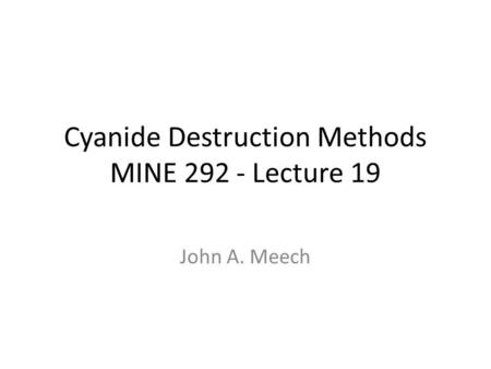 Cyanide Destruction Methods MINE 292 - Lecture 19 John A. Meech.