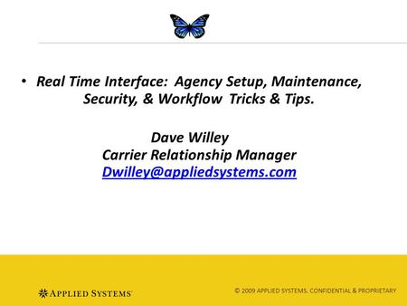 © 2009 APPLIED SYSTEMS. CONFIDENTIAL & PROPRIETARY Real Time Interface: Agency Setup, Maintenance, Security, & Workflow Tricks & Tips. Dave Willey Carrier.