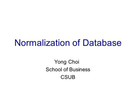 Normalization of Database Yong Choi School of Business CSUB.