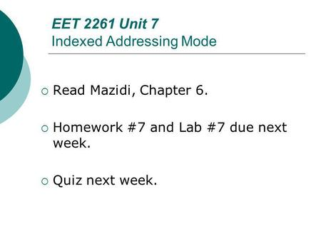 Floyd, Digital Fundamentals, 10 th ed EET 2261 Unit 7 Indexed Addressing Mode Read Mazidi, Chapter 6. Homework #7 and Lab #7 due next week. Quiz next week.