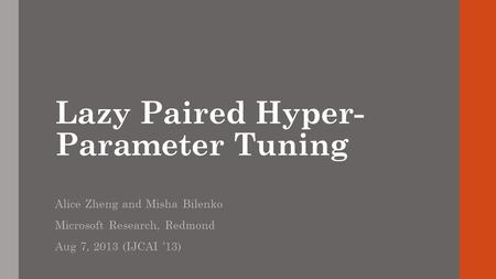 Lazy Paired Hyper- Parameter Tuning Alice Zheng and Misha Bilenko Microsoft Research, Redmond Aug 7, 2013 (IJCAI 13)