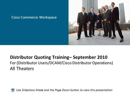 Cisco Commerce Workspace Distributor Quoting Training– September 2010 For (Distributor Users/DCAM/Cisco Distributor Operations) All Theaters Use Slideshow.