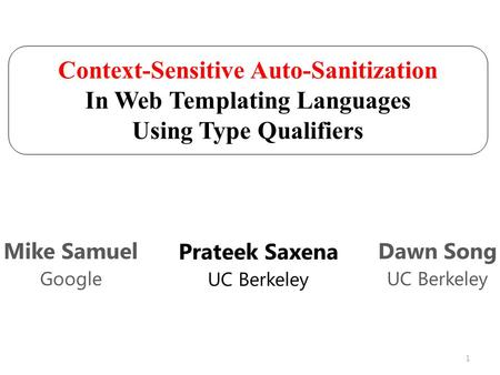 Context-Sensitive Auto-Sanitization In Web Templating Languages Using Type Qualifiers Prateek Saxena UC Berkeley Mike Samuel Google Dawn Song UC Berkeley.