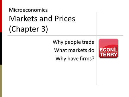 Microeconomics Microeconomics Markets and Prices (Chapter 3) Why people trade What markets do Why have firms?