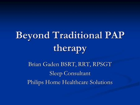 Beyond Traditional PAP therapy Brian Gaden BSRT, RRT, RPSGT Sleep Consultant Philips Home Healthcare Solutions.