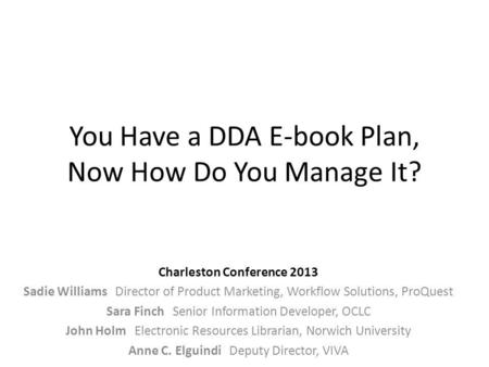 You Have a DDA E-book Plan, Now How Do You Manage It? Charleston Conference 2013 Sadie Williams Director of Product Marketing, Workflow Solutions, ProQuest.