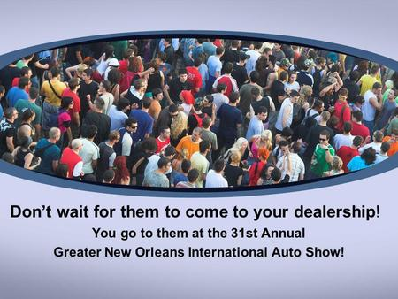 Dont wait for them to come to your dealership! You go to them at the 31st Annual Greater New Orleans International Auto Show!