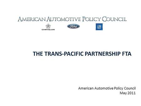 THE TRANS-PACIFIC PARTNERSHIP FTA American Automotive Policy Council May 2011.