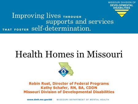 Health Homes in Missouri Robin Rust, Director of Federal Programs Kathy Schafer, RN, BA, CDDN Missouri Division of Developmental Disabilities.