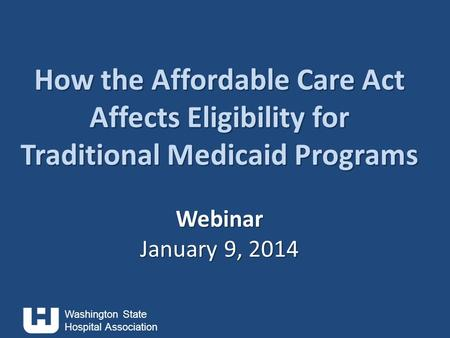 Washington State Hospital Association How the Affordable Care Act Affects Eligibility for Traditional Medicaid Programs Webinar January 9, 2014 How the.