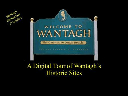 Wantagh Elementary 5 th Graders A Digital Tour of Wantaghs Historic Sites.