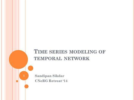 T IME SERIES MODELING OF TEMPORAL NETWORK Sandipan Sikdar CNeRG Retreat 14 1.