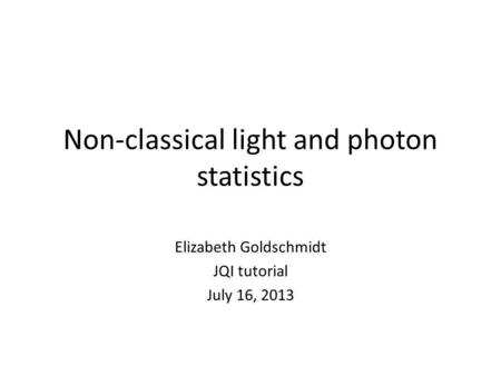 Non-classical light and photon statistics Elizabeth Goldschmidt JQI tutorial July 16, 2013.