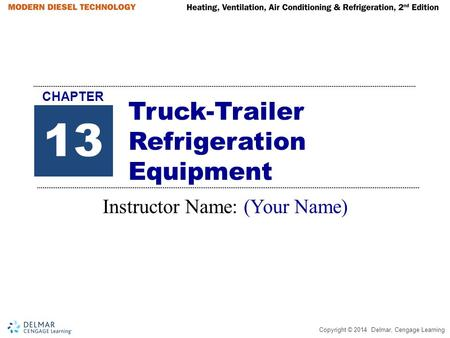 Copyright © 2014 Delmar, Cengage Learning Truck-Trailer Refrigeration Equipment Instructor Name: (Your Name) 13 CHAPTER.